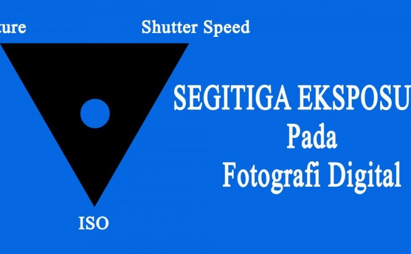 SEGITIGA EKSPOSUR / EXPOSURE TRIANGLE PADA FOTOGRAFI DIGITAL