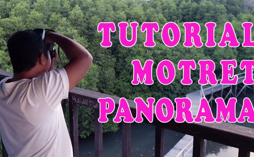 Cara Membuat Foto Panorama Plus Proses Editing